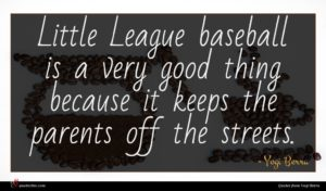 Yogi Berra quote : Little League baseball is ...