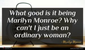 Marilyn Monroe quote : What good is it ...