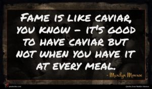 Marilyn Monroe quote : Fame is like caviar ...