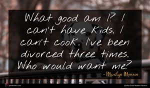 Marilyn Monroe quote : What good am I ...