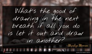 Marilyn Monroe quote : What's the good of ...