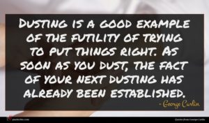 George Carlin quote : Dusting is a good ...
