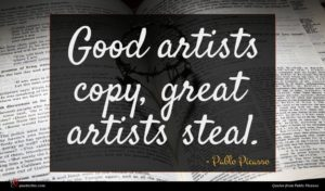 Pablo Picasso quote : Good artists copy great ...