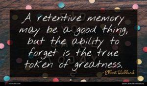 Elbert Hubbard quote : A retentive memory may ...