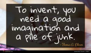 Thomas A. Edison quote : To invent you need ...