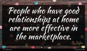 Zig Ziglar quote : People who have good ...