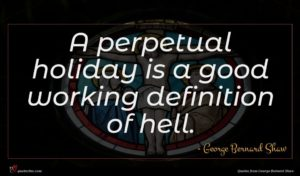 George Bernard Shaw quote : A perpetual holiday is ...