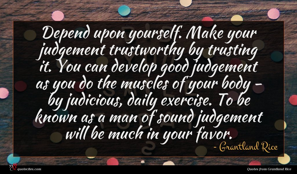 Depend upon yourself. Make your judgement trustworthy by trusting it. You can develop good judgement as you do the muscles of your body - by judicious, daily exercise. To be known as a man of sound judgement will be much in your favor.