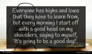 Lindsay Lohan quote : Everyone has highs and ...