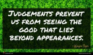 Wayne Dyer quote : Judgements prevent us from ...
