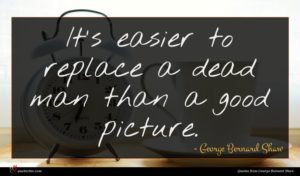 George Bernard Shaw quote : It's easier to replace ...