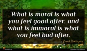 Ernest Hemingway quote : What is moral is ...