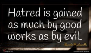 Niccolo Machiavelli quote : Hatred is gained as ...