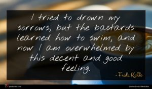 Frida Kahlo quote : I tried to drown ...