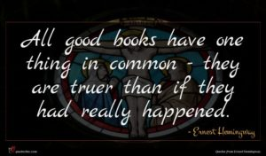 Ernest Hemingway quote : All good books have ...