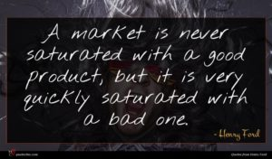 Henry Ford quote : A market is never ...