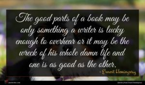 Ernest Hemingway quote : The good parts of ...