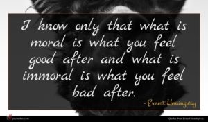 Ernest Hemingway quote : I know only that ...
