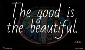 Plato quote : The good is the ...