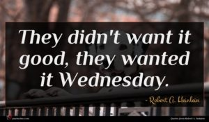 Robert A. Heinlein quote : They didn't want it ...