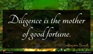 Benjamin Disraeli quote : Diligence is the mother ...