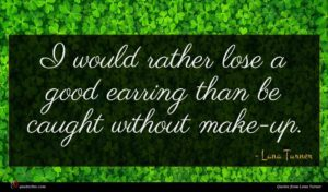 Lana Turner quote : I would rather lose ...