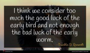 Franklin D. Roosevelt quote : I think we consider ...