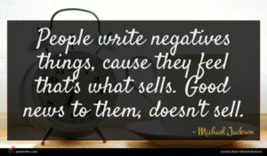 Michael Jackson quote : People write negatives things ...