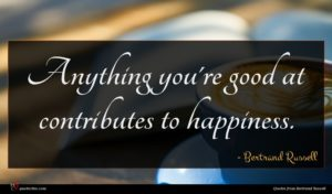 Bertrand Russell quote : Anything you're good at ...