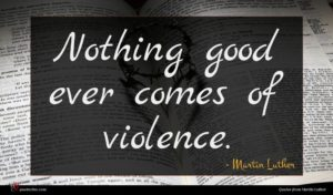 Martin Luther quote : Nothing good ever comes ...