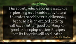 John W. Gardner quote : The society which scorns ...