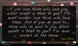 Jesus Christ quote : If you love those ...