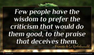 Francois de La Rochefoucauld quote : Few people have the ...