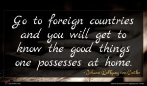 Johann Wolfgang von Goethe quote : Go to foreign countries ...
