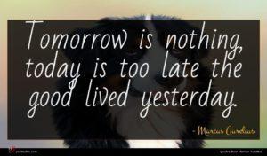 Marcus Aurelius quote : Tomorrow is nothing today ...