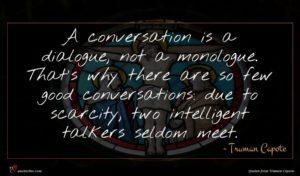 Truman Capote quote : A conversation is a ...
