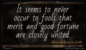 Johann Wolfgang von Goethe quote : It seems to never ...