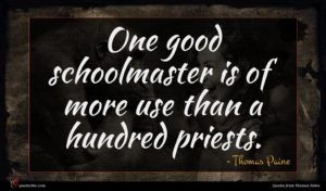 Thomas Paine quote : One good schoolmaster is ...