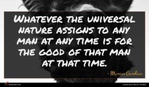 Marcus Aurelius quote : Whatever the universal nature ...