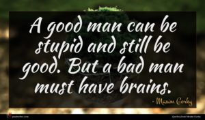 Maxim Gorky quote : A good man can ...