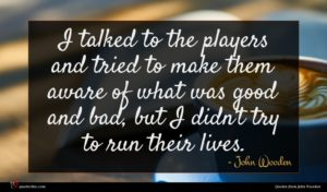 John Wooden quote : I talked to the ...