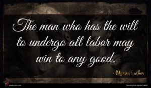 Martin Luther quote : The man who has ...