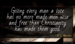 H. L. Mencken quote : Giving every man a ...