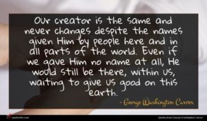 George Washington Carver quote : Our creator is the ...