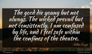 Helen Hayes quote : The good die young ...