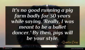 Quentin Crisp quote : It's no good running ...