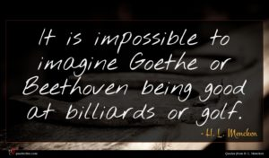 H. L. Mencken quote : It is impossible to ...