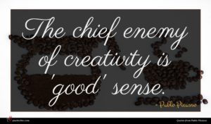 Pablo Picasso quote : The chief enemy of ...