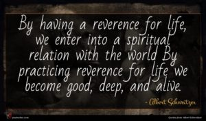 Albert Schweitzer quote : By having a reverence ...