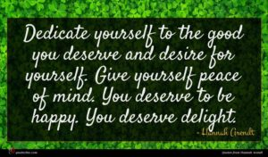 Hannah Arendt quote : Dedicate yourself to the ...